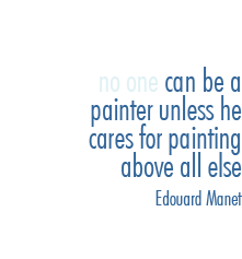 no one can be a painter unless he cares for painting above all else - Edouard Manet