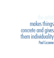 the artist makes things concrete and gives them individuality - Paul Cezanne